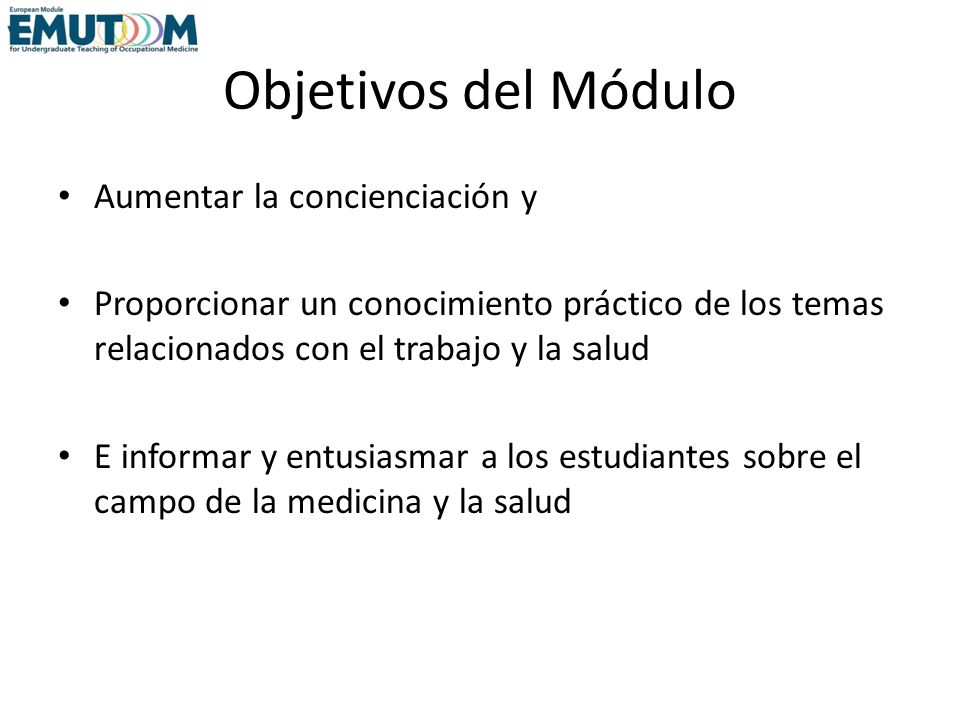 Objetivos del Módulo Aumentar la concienciación y Proporcionar un conocimiento práctico de los temas relacionados con el trabajo y la salud E informar