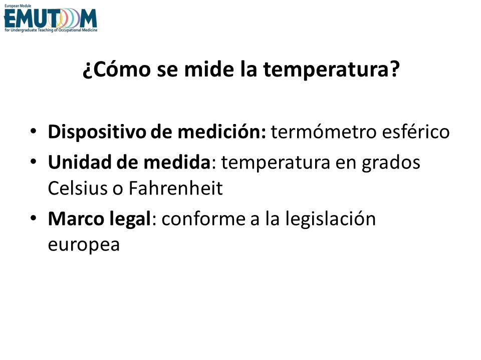 ¿Cómo se mide la temperatura? Dispositivo de medición: termómetro esférico Unidad de medida: temperatura en grados Celsius o Fahrenheit Marco legal: c