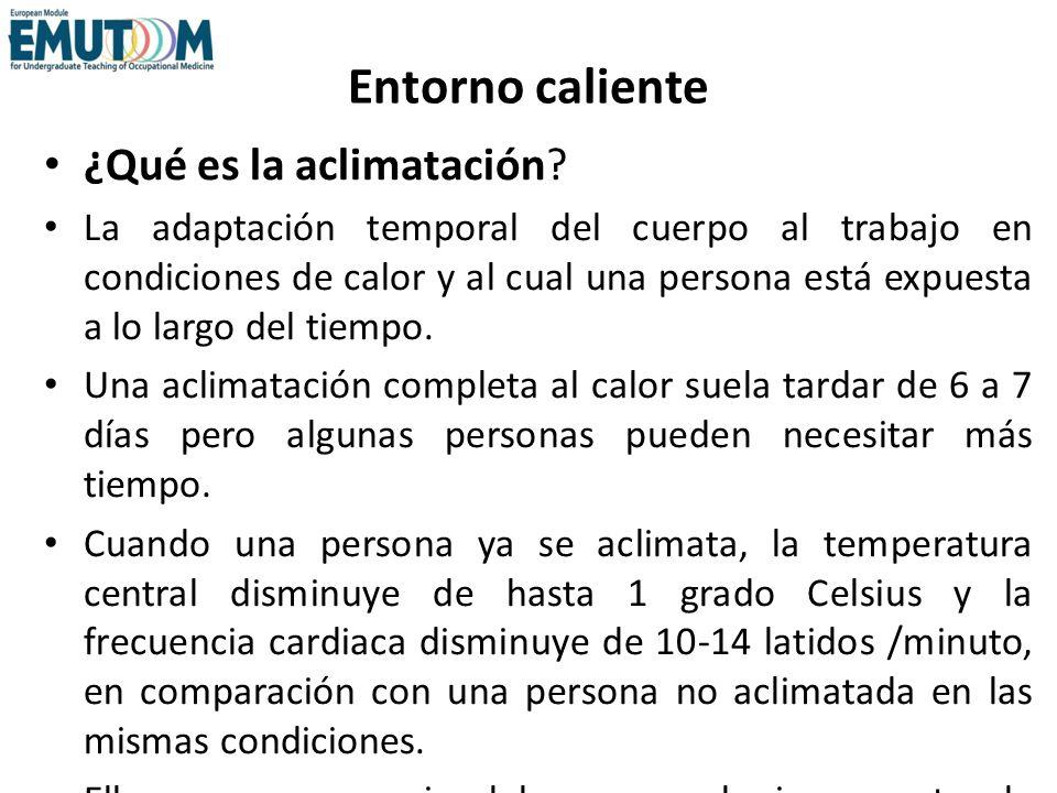 Entorno caliente ¿Qué es la aclimatación? La adaptación temporal del cuerpo al trabajo en condiciones de calor y al cual una persona está expuesta a l