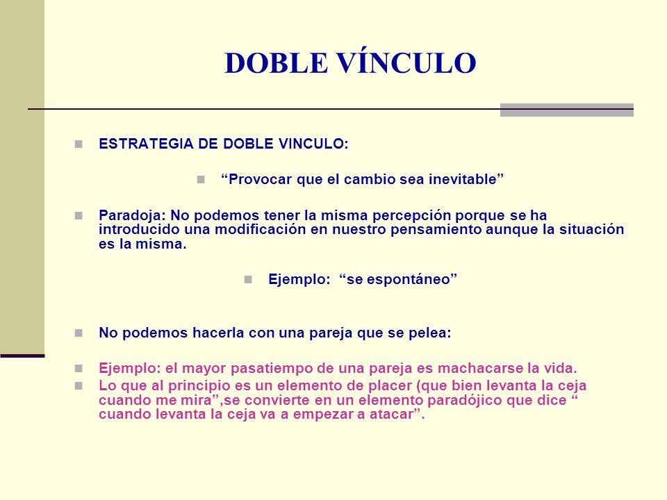 DOBLE VÍNCULO ESTRATEGIA DE DOBLE VINCULO: Provocar que el cambio sea inevitable Paradoja: No podemos tener la misma percepción porque se ha introduci