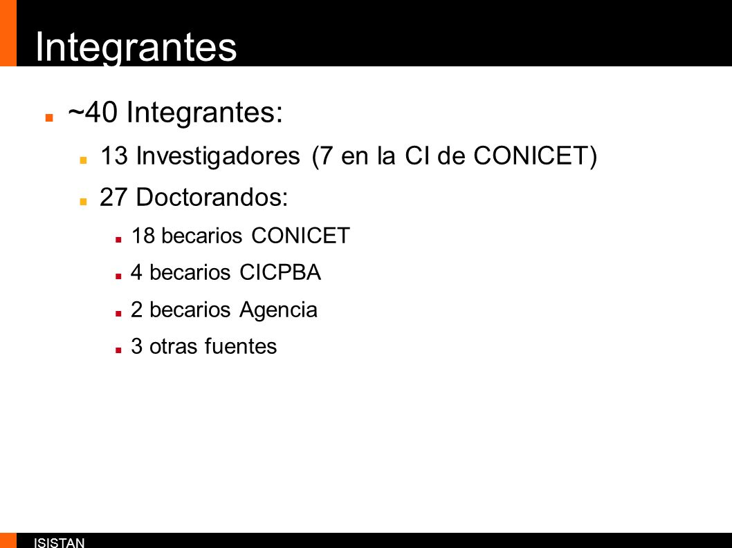 ISISTAN Integrantes ~40 Integrantes: 13 Investigadores (7 en la CI de CONICET) 27 Doctorandos: 18 becarios CONICET 4 becarios CICPBA 2 becarios Agenci
