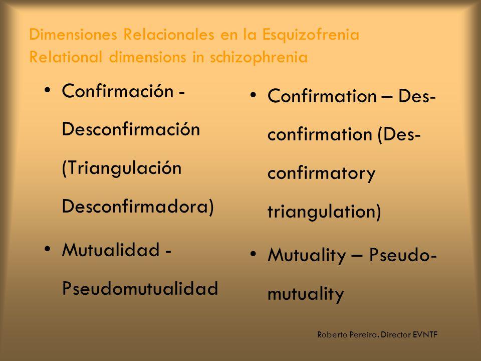 Roberto Pereira. Director EVNTF Dimensiones Relacionales en la Esquizofrenia Relational dimensions in schizophrenia Confirmación - Desconfirmación (Tr