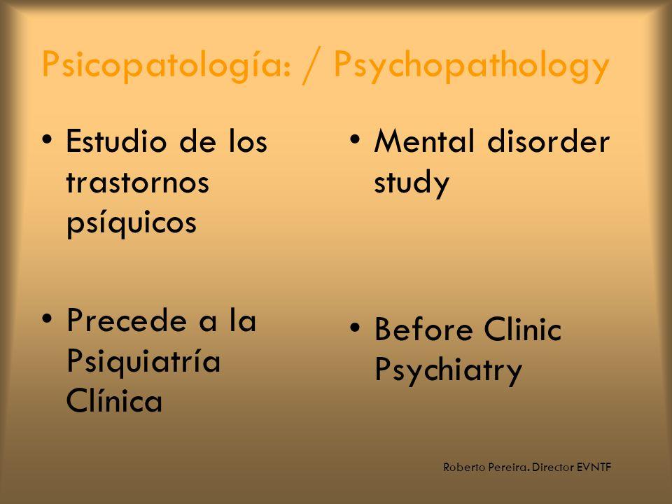 Roberto Pereira. Director EVNTF Psicopatología: / Psychopathology Estudio de los trastornos psíquicos Precede a la Psiquiatría Clínica Mental disorder