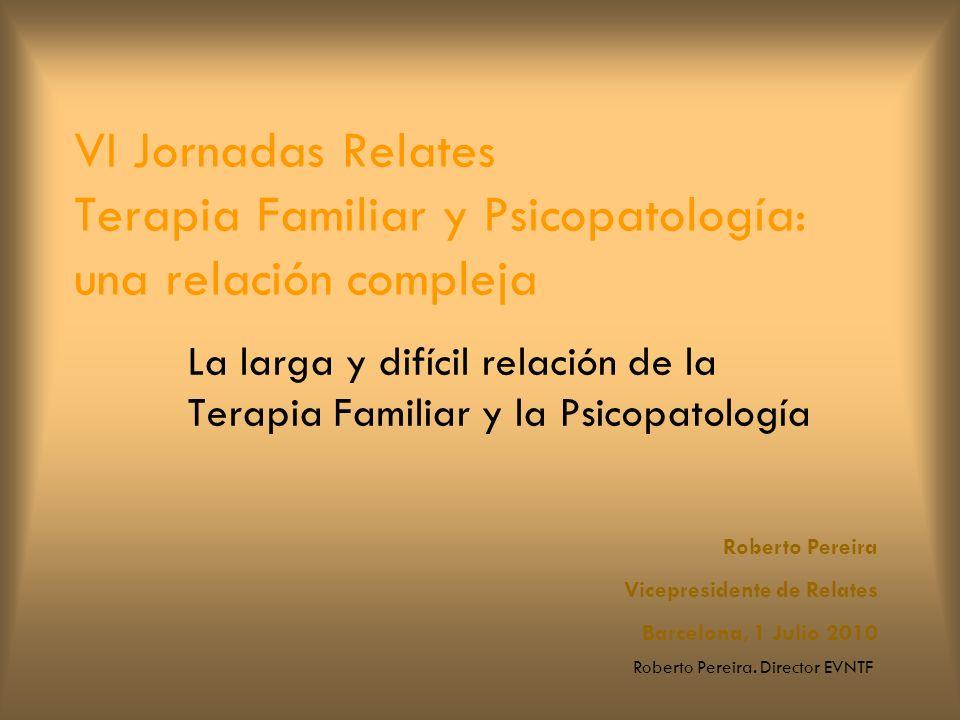 Roberto Pereira. Director EVNTF VI Jornadas Relates Terapia Familiar y Psicopatología: una relación compleja La larga y difícil relación de la Terapia