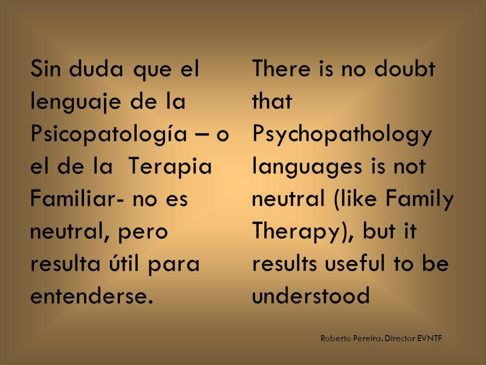Roberto Pereira. Director EVNTF Sin duda que el lenguaje de la Psicopatología – o el de la Terapia Familiar- no es neutral, pero resulta útil para ent