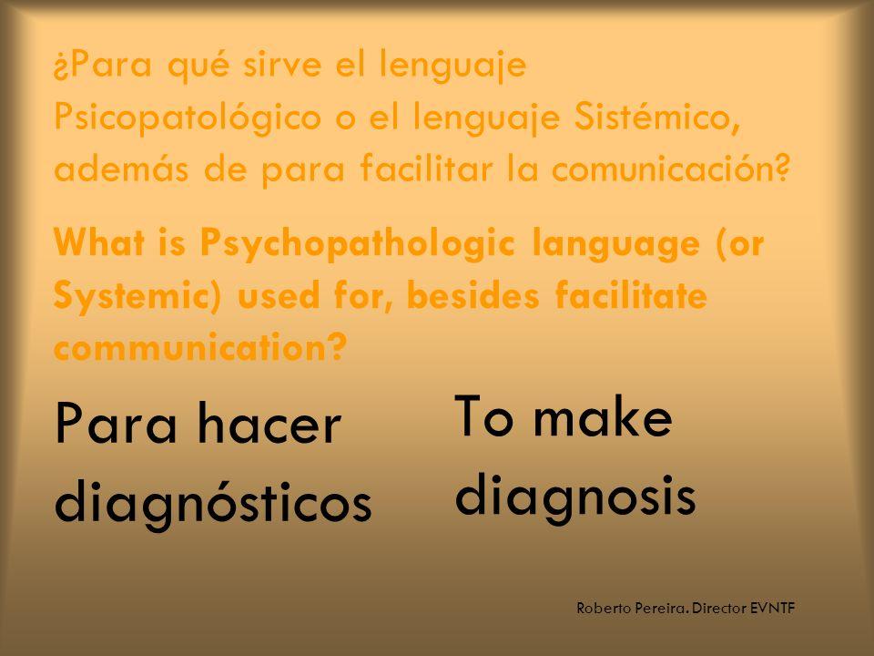 Roberto Pereira. Director EVNTF ¿Para qué sirve el lenguaje Psicopatológico o el lenguaje Sistémico, además de para facilitar la comunicación? Para ha