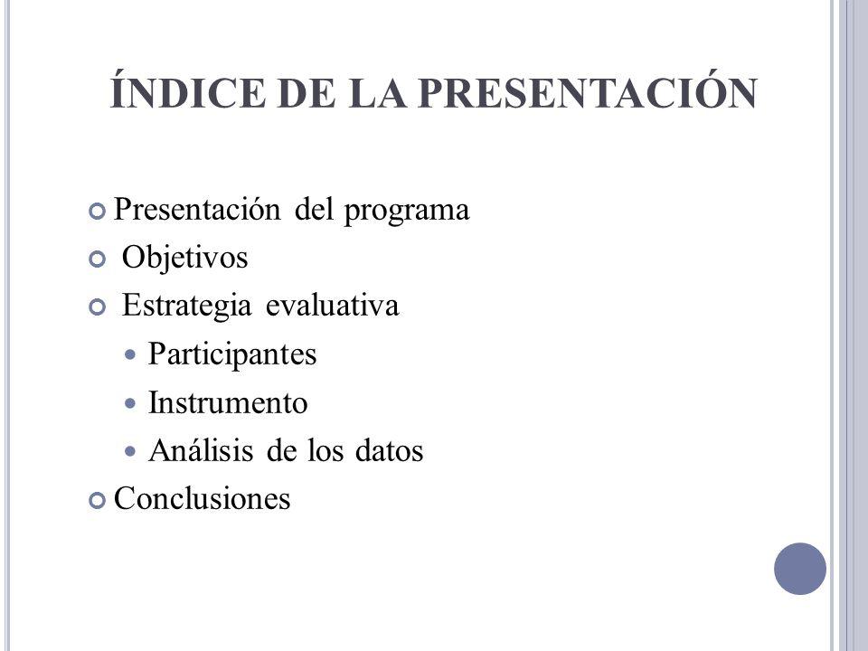ÍNDICE DE LA PRESENTACIÓN Presentación del programa Objetivos Estrategia evaluativa Participantes Instrumento Análisis de los datos Conclusiones