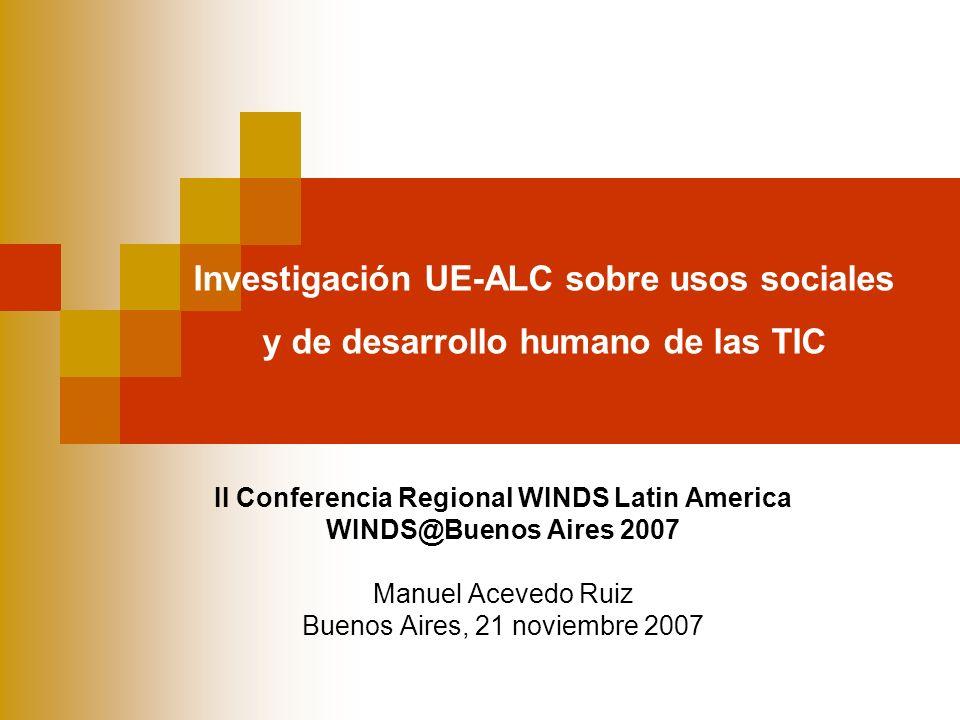 II Conferencia Regional WINDS Latin America WINDS@Buenos Aires 2007 Manuel Acevedo Ruiz Buenos Aires, 21 noviembre 2007 Investigación UE-ALC sobre usos sociales y de desarrollo humano de las TIC