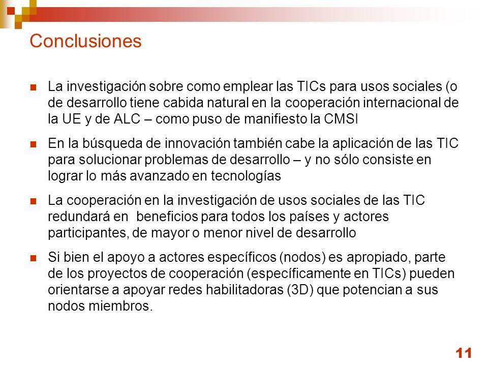 11 Conclusiones La investigación sobre como emplear las TICs para usos sociales (o de desarrollo tiene cabida natural en la cooperación internacional de la UE y de ALC – como puso de manifiesto la CMSI En la búsqueda de innovación también cabe la aplicación de las TIC para solucionar problemas de desarrollo – y no sólo consiste en lograr lo más avanzado en tecnologías La cooperación en la investigación de usos sociales de las TIC redundará en beneficios para todos los países y actores participantes, de mayor o menor nivel de desarrollo Si bien el apoyo a actores específicos (nodos) es apropiado, parte de los proyectos de cooperación (específicamente en TICs) pueden orientarse a apoyar redes habilitadoras (3D) que potencian a sus nodos miembros.