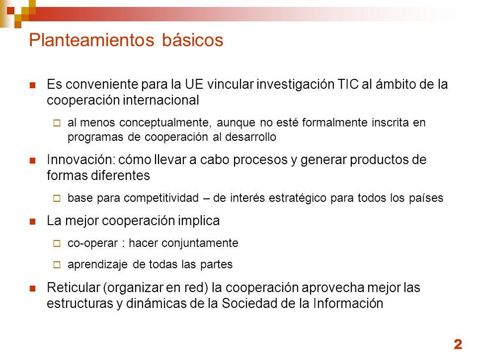 2 Planteamientos básicos Es conveniente para la UE vincular investigación TIC al ámbito de la cooperación internacional al menos conceptualmente, aunq