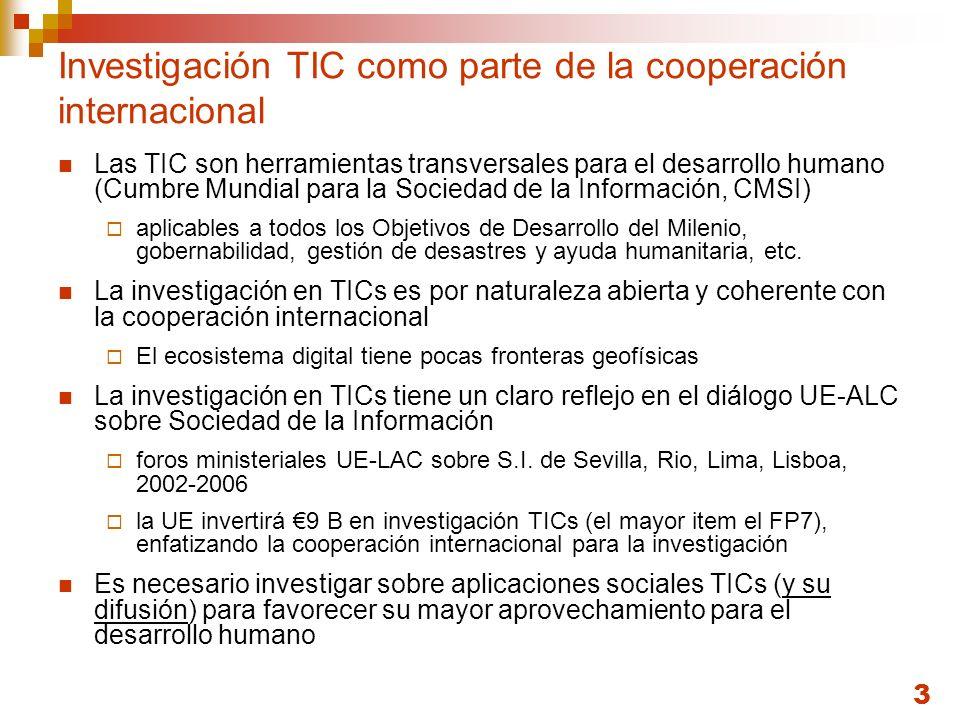 3 Investigación TIC como parte de la cooperación internacional Las TIC son herramientas transversales para el desarrollo humano (Cumbre Mundial para la Sociedad de la Información, CMSI) aplicables a todos los Objetivos de Desarrollo del Milenio, gobernabilidad, gestión de desastres y ayuda humanitaria, etc.