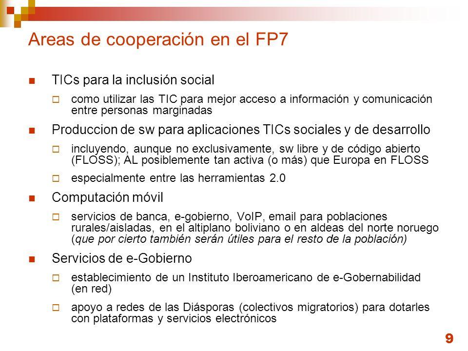 9 Areas de cooperación en el FP7 TICs para la inclusión social como utilizar las TIC para mejor acceso a información y comunicación entre personas marginadas Produccion de sw para aplicaciones TICs sociales y de desarrollo incluyendo, aunque no exclusivamente, sw libre y de código abierto (FLOSS); AL posiblemente tan activa (o más) que Europa en FLOSS especialmente entre las herramientas 2.0 Computación móvil servicios de banca, e-gobierno, VoIP, email para poblaciones rurales/aisladas, en el altiplano boliviano o en aldeas del norte noruego (que por cierto también serán útiles para el resto de la población) Servicios de e-Gobierno establecimiento de un Instituto Iberoamericano de e-Gobernabilidad (en red) apoyo a redes de las Diásporas (colectivos migratorios) para dotarles con plataformas y servicios electrónicos