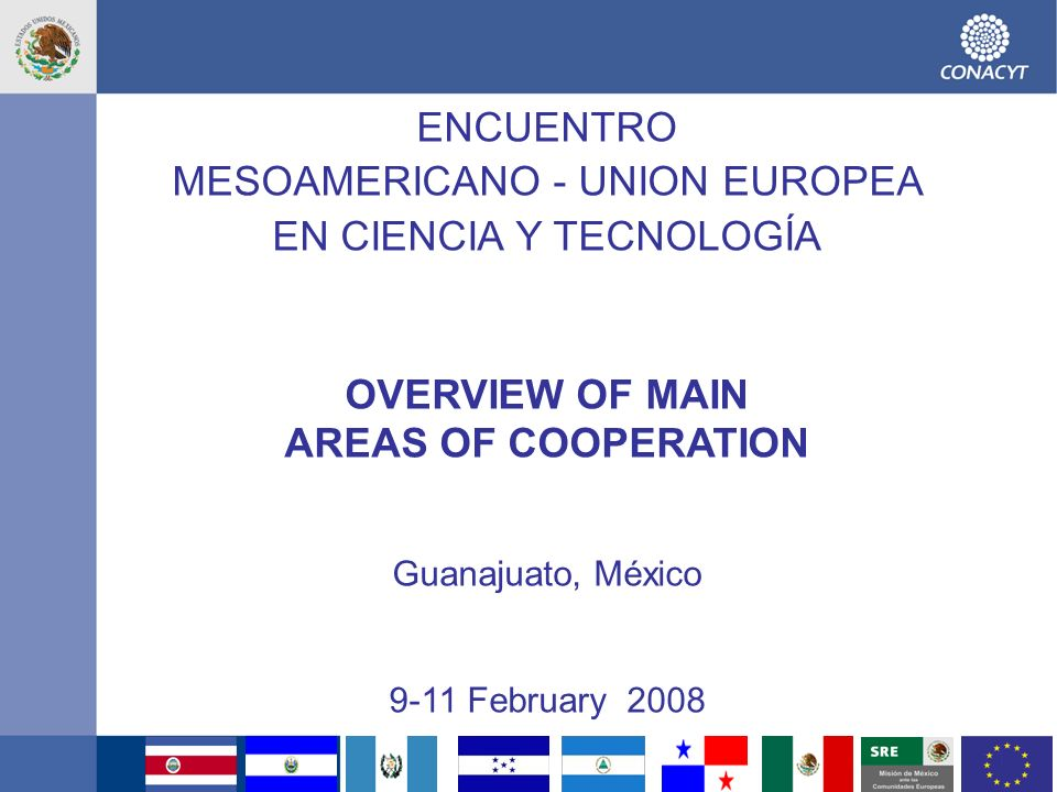 1 ENCUENTRO MESOAMERICANO - UNION EUROPEA EN CIENCIA Y TECNOLOGÍA OVERVIEW OF MAIN AREAS OF COOPERATION Guanajuato, México 9-11 February 2008
