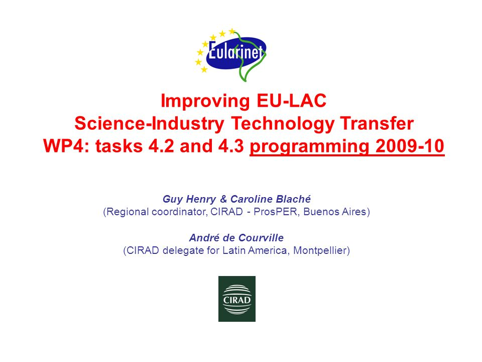 Improving EU-LAC Science-Industry Technology Transfer WP4: tasks 4.2 and 4.3 programming 2009-10 Guy Henry & Caroline Blaché (Regional coordinator, CIRAD - ProsPER, Buenos Aires) André de Courville (CIRAD delegate for Latin America, Montpellier)