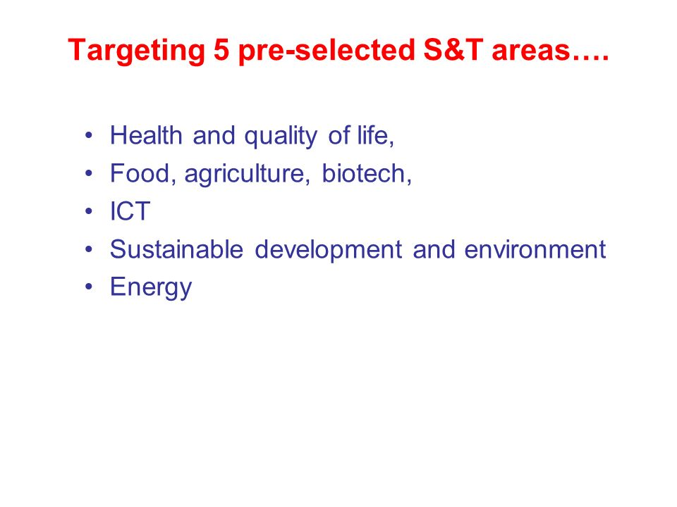 Targeting 5 pre-selected S&T areas…. Health and quality of life, Food, agriculture, biotech, ICT Sustainable development and environment Energy