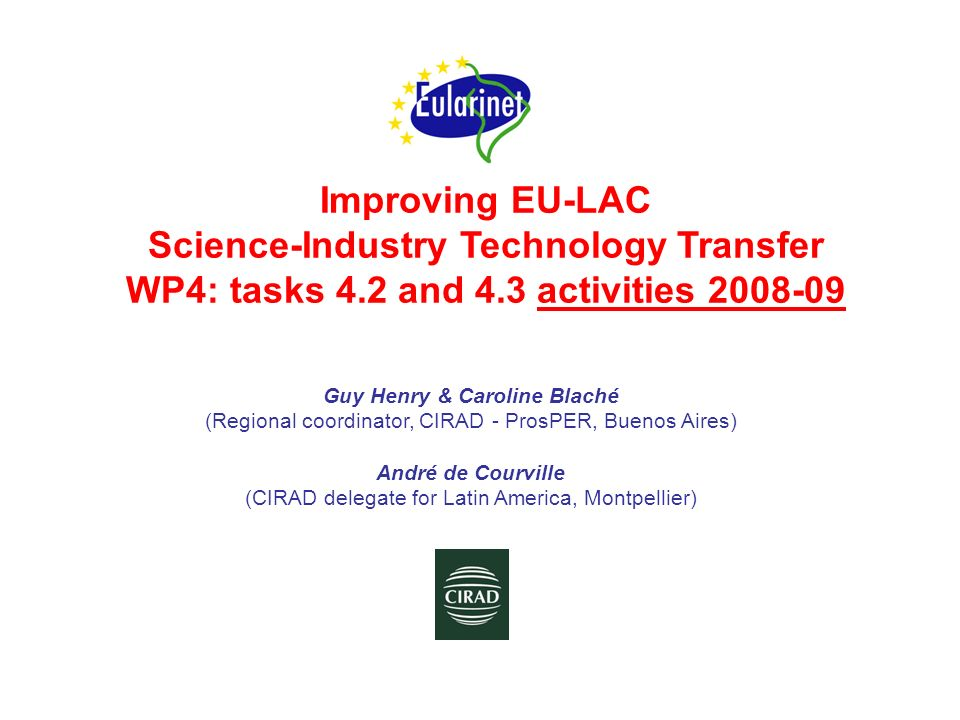 Improving EU-LAC Science-Industry Technology Transfer WP4: tasks 4.2 and 4.3 activities 2008-09 Guy Henry & Caroline Blaché (Regional coordinator, CIR