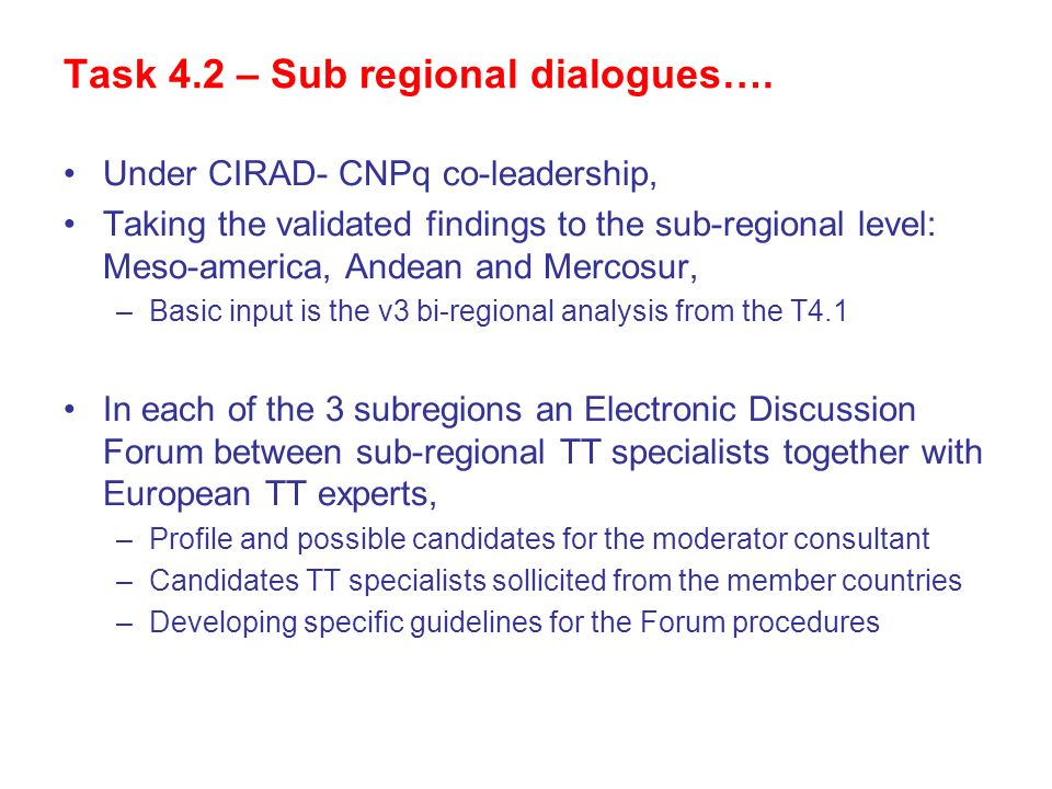 Task 4.2 – Sub regional dialogues…. Under CIRAD- CNPq co-leadership, Taking the validated findings to the sub-regional level: Meso-america, Andean and