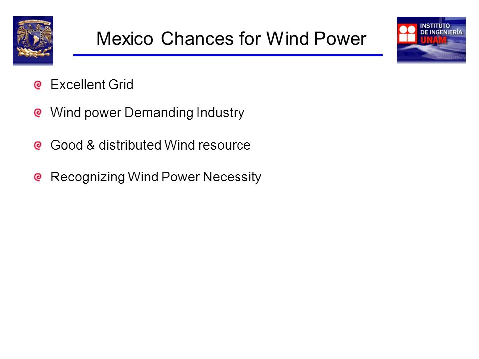 Mexico Chances for Wind Power Good & distributed Wind resource Wind power Demanding Industry Recognizing Wind Power Necessity Excellent Grid