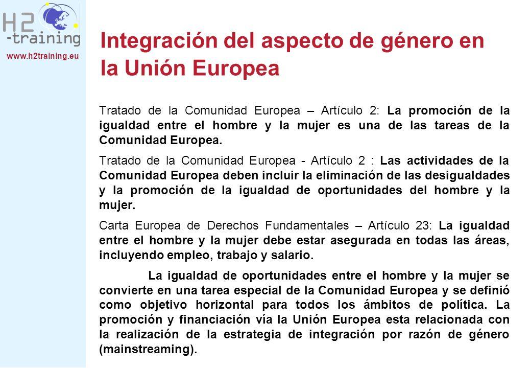 www.h2training.eu Integración del aspecto de género en la Unión Europea Tratado de la Comunidad Europea – Artículo 2: La promoción de la igualdad entre el hombre y la mujer es una de las tareas de la Comunidad Europea.