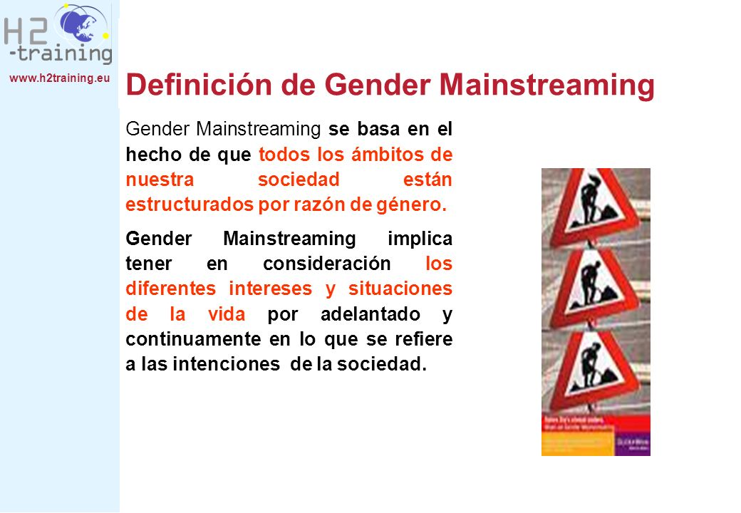 www.h2training.eu Definición de Gender Mainstreaming Gender Mainstreaming se basa en el hecho de que todos los ámbitos de nuestra sociedad están estructurados por razón de género.
