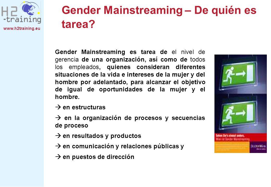 www.h2training.eu Gender Mainstreaming – De quién es tarea? Gender Mainstreaming es tarea de el nivel de gerencia de una organización, así como de tod