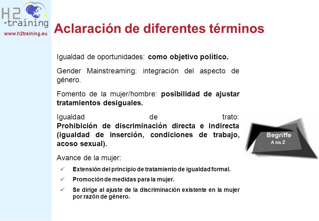 www.h2training.eu Aclaración de diferentes términos Igualdad de oportunidades: como objetivo político. Gender Mainstreaming: integración del aspecto d