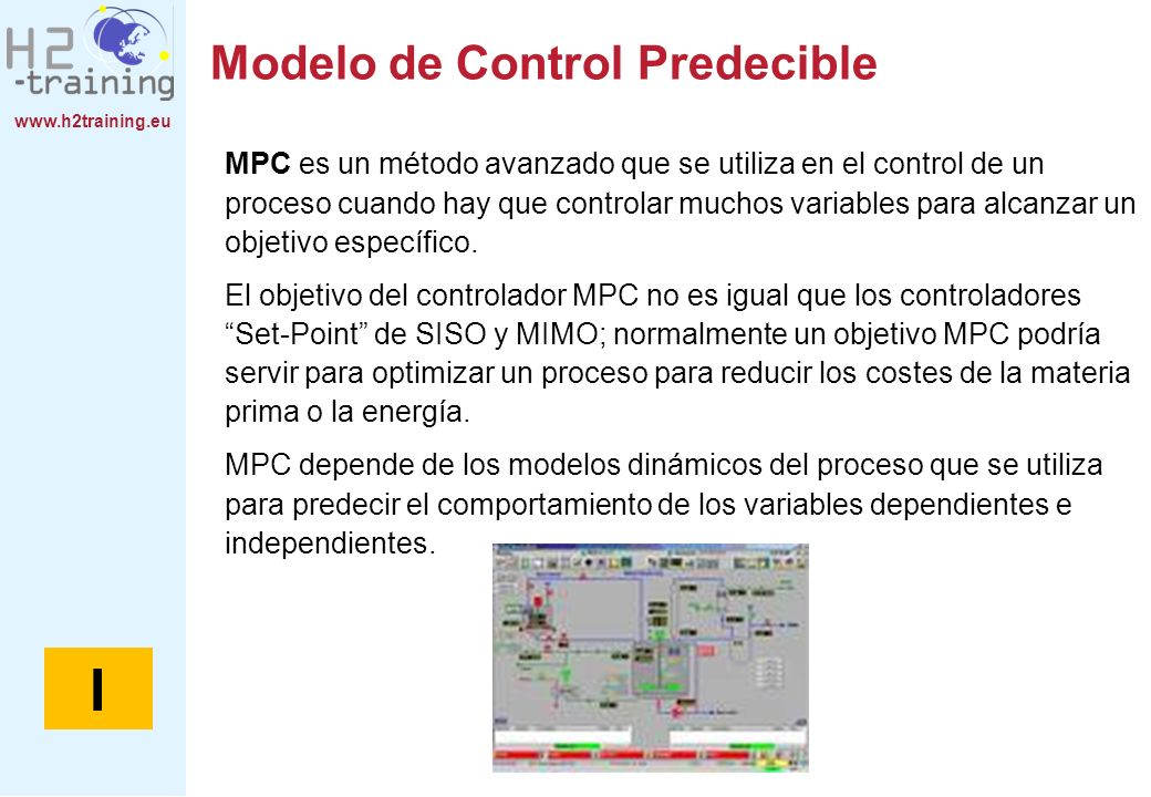 www.h2training.eu Modelo de Control Predecible MPC es un método avanzado que se utiliza en el control de un proceso cuando hay que controlar muchos va