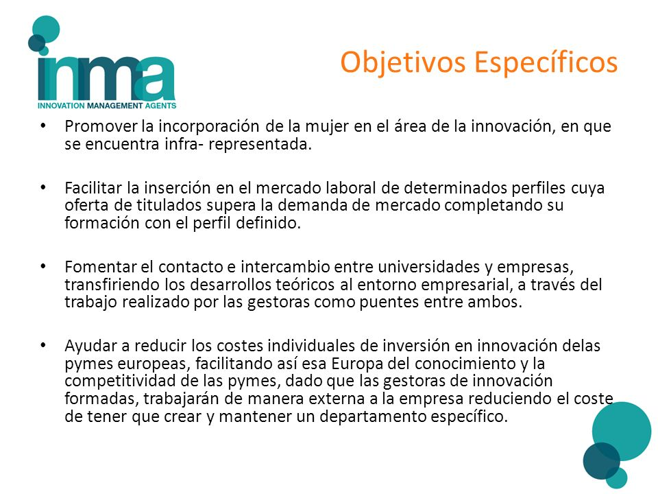 Objetivos Específicos Promover la incorporación de la mujer en el área de la innovación, en que se encuentra infra- representada. Facilitar la inserci