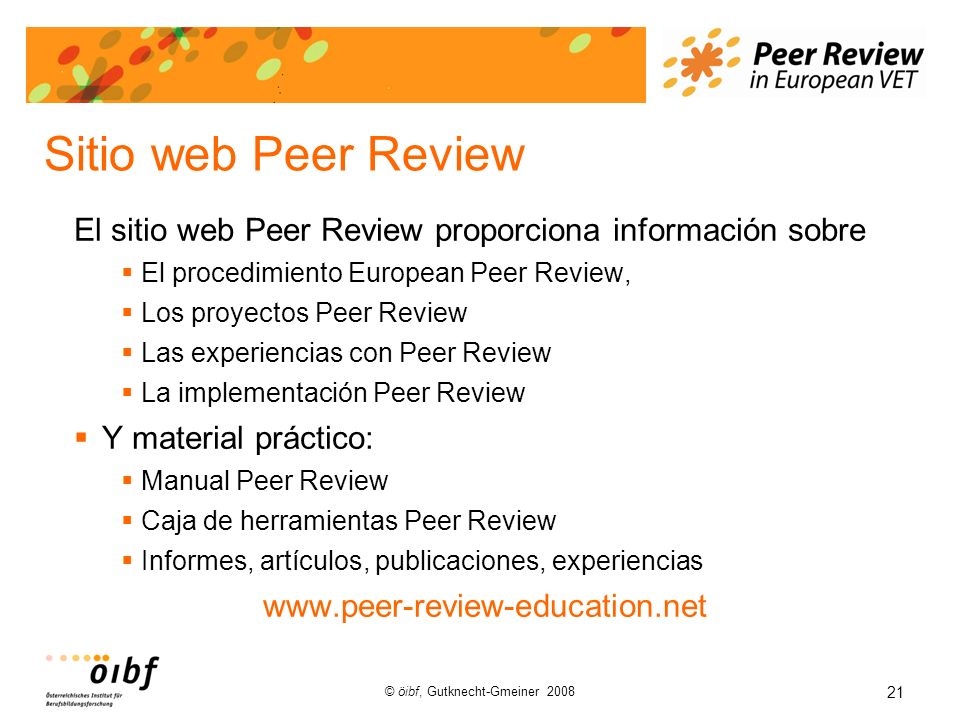 21 © öibf, Gutknecht-Gmeiner 2008 Sitio web Peer Review El sitio web Peer Review proporciona información sobre El procedimiento European Peer Review, Los proyectos Peer Review Las experiencias con Peer Review La implementación Peer Review Y material práctico: Manual Peer Review Caja de herramientas Peer Review Informes, artículos, publicaciones, experiencias www.peer-review-education.net