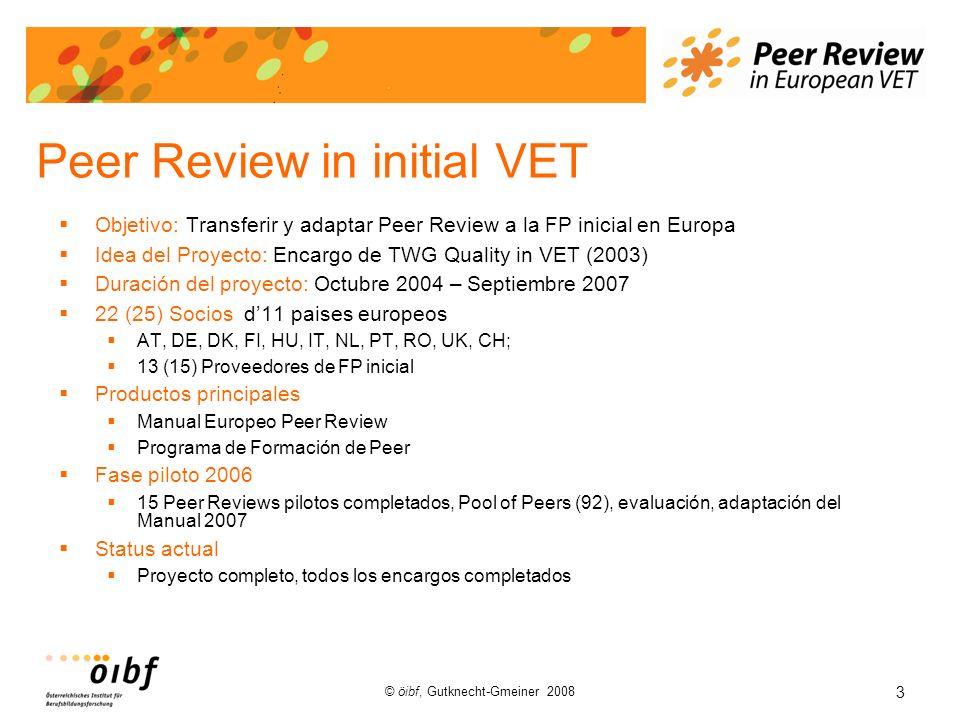 3 © öibf, Gutknecht-Gmeiner 2008 Peer Review in initial VET Objetivo: Transferir y adaptar Peer Review a la FP inicial en Europa Idea del Proyecto: Encargo de TWG Quality in VET (2003) Duración del proyecto: Octubre 2004 – Septiembre 2007 22 (25) Socios d11 paises europeos AT, DE, DK, FI, HU, IT, NL, PT, RO, UK, CH; 13 (15) Proveedores de FP inicial Productos principales Manual Europeo Peer Review Programa de Formación de Peer Fase piloto 2006 15 Peer Reviews pilotos completados, Pool of Peers (92), evaluación, adaptación del Manual 2007 Status actual Proyecto completo, todos los encargos completados