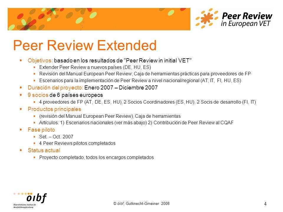 4 © öibf, Gutknecht-Gmeiner 2008 Peer Review Extended Objetivos: basado en los resultados de Peer Review in initial VET Extender Peer Review a nuevos países (DE, HU, ES) Revisión del Manual European Peer Review; Caja de herramientas pràcticas para proveedores de FP Escenarios para la implementación de Peer Review a nivel nacional/regional (AT, IT, FI, HU, ES) Duración del proyecto: Enero 2007 – Diciembre 2007 9 socios de 6 países europeos 4 proveedores de FP (AT, DE, ES, HU), 2 Socios Coordinadores (ES, HU), 2 Socis de desarrollo (FI, IT) Productos principales (revisión del Manual European Peer Review), Caja de herramientas Artículos: 1) Escenarios nacionales (ver más abajo) 2) Contribución de Peer Review al CQAF Fase piloto Set.