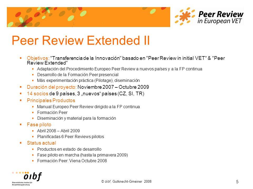5 © öibf, Gutknecht-Gmeiner 2008 Peer Review Extended II Objetivos: Transferencia de la Innovación basado en Peer Review in initial VET & Peer Review Extended Adaptación del Procedimiento Europeo Peer Review a nuevos países y a la FP continua Desarrollo de la Formación Peer presencial Más experimentación práctica (Pilotage), diseminación Duración del proyecto: Noviembre 2007 – Octubre 2009 14 socios de 9 países, 3 nuevos países (CZ, SI, TR) Principales Productos Manual Europeo Peer Review dirigido a la FP continua Formación Peer Diseminación y material para la formación Fase piloto Abril 2008 – Abril 2009 Planificadas 6 Peer Reviews pilotos Status actual Productos en estado de desarrollo Fase piloto en marcha (hasta la primavera 2009) Formación Peer: Viena Octubre 2008