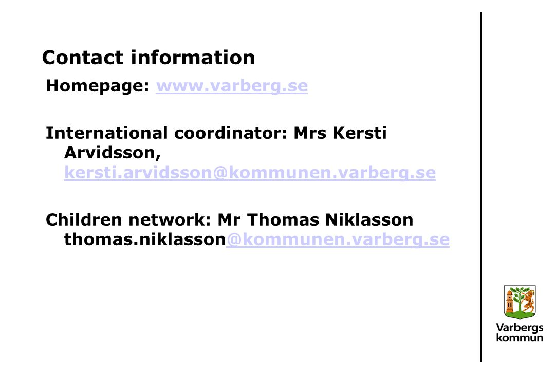 Contact information Homepage: www.varberg.sewww.varberg.se International coordinator: Mrs Kersti Arvidsson, kersti.arvidsson@kommunen.varberg.se kersti.arvidsson@kommunen.varberg.se Children network: Mr Thomas Niklasson thomas.niklasson@kommunen.varberg.se@kommunen.varberg.se