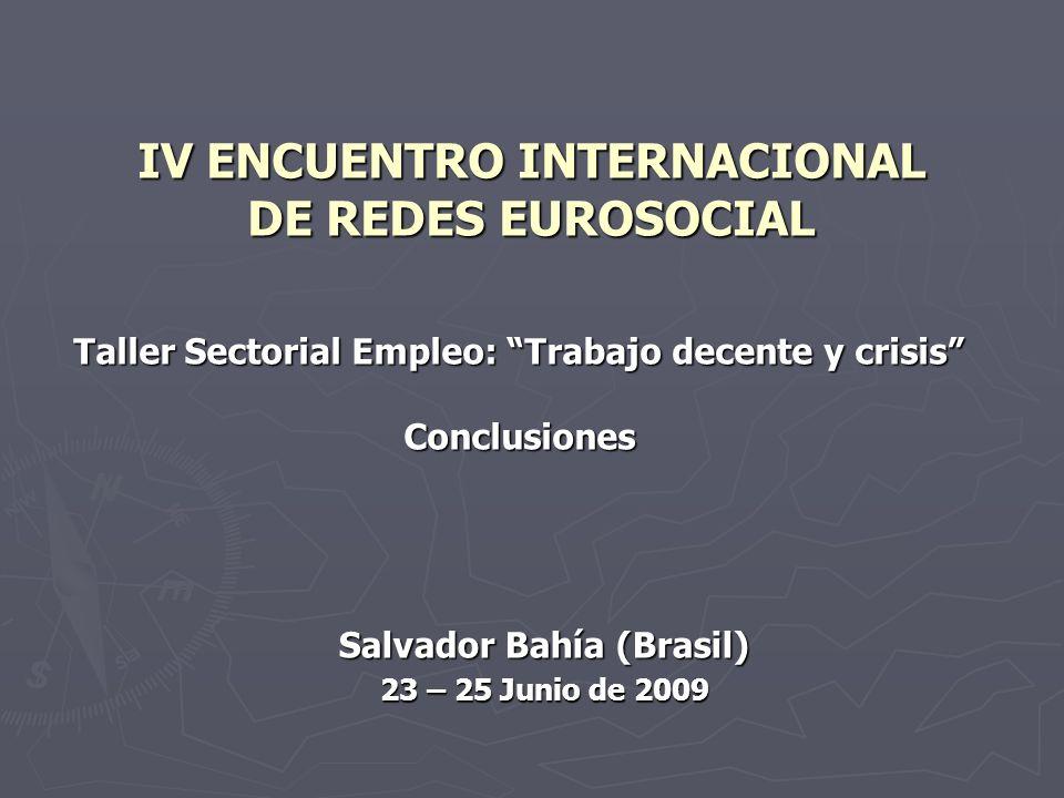 IV ENCUENTRO INTERNACIONAL DE REDES EUROSOCIAL Taller Sectorial Empleo: Trabajo decente y crisis Conclusiones Salvador Bahía (Brasil) 23 – 25 Junio de