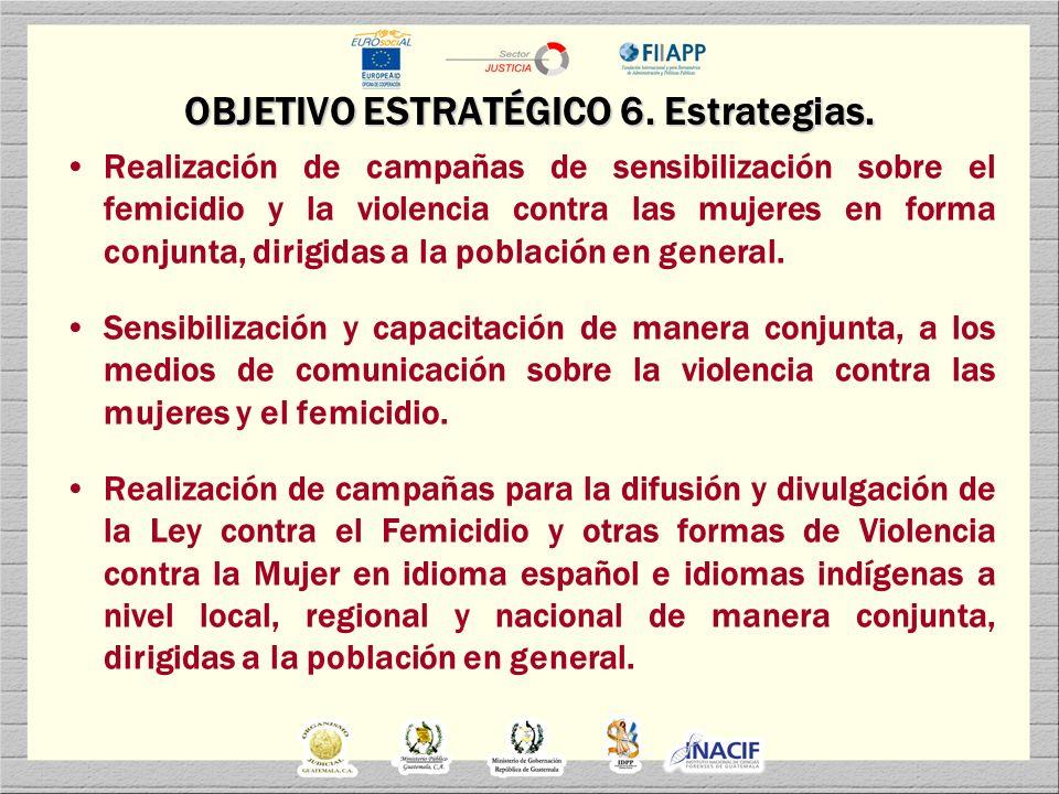 OBJETIVO ESTRATÉGICO 6. Estrategias. Realización de campañas de sensibilización sobre el femicidio y la violencia contra las mujeres en forma conjunta