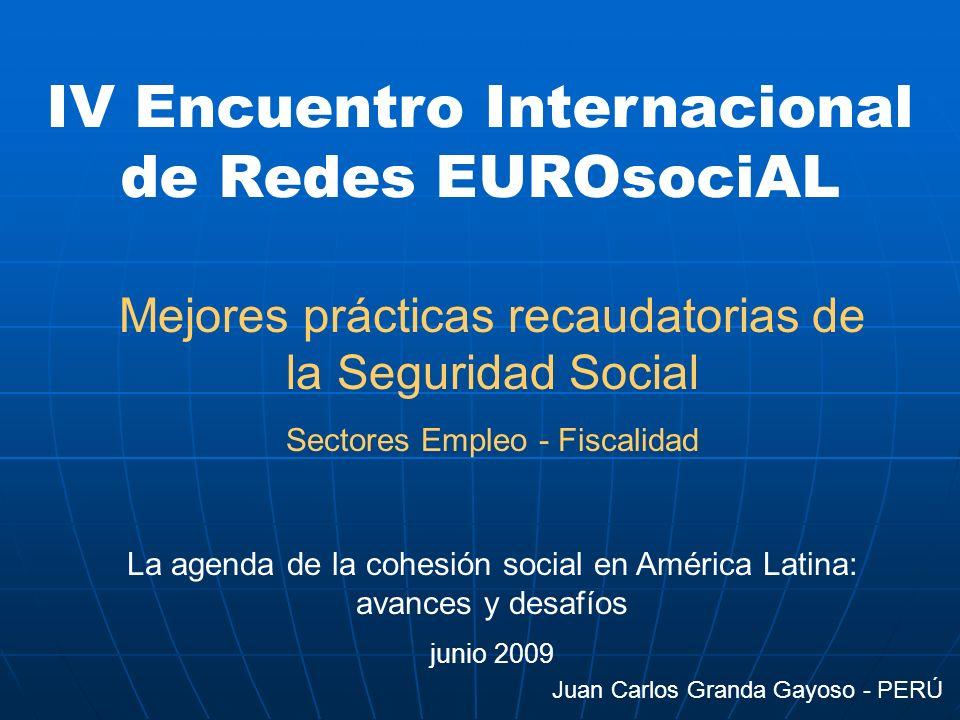 IV Encuentro Internacional de Redes EUROsociAL Mejores prácticas recaudatorias de la Seguridad Social Sectores Empleo - Fiscalidad La agenda de la cohesión social en América Latina: avances y desafíos junio 2009 Juan Carlos Granda Gayoso - PERÚ