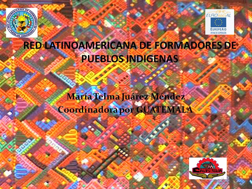 RED LATINOAMERICANA DE FORMADORES DE PUEBLOS INDIGENAS María Telma Juárez Méndez Coordinadora por GUATEMALA