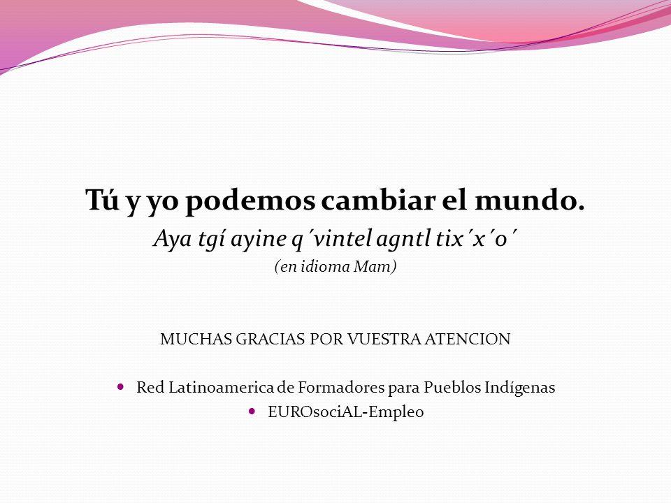 Tú y yo podemos cambiar el mundo. Aya tgí ayine q´vintel agntl tix´x´o´ (en idioma Mam) MUCHAS GRACIAS POR VUESTRA ATENCION Red Latinoamerica de Forma
