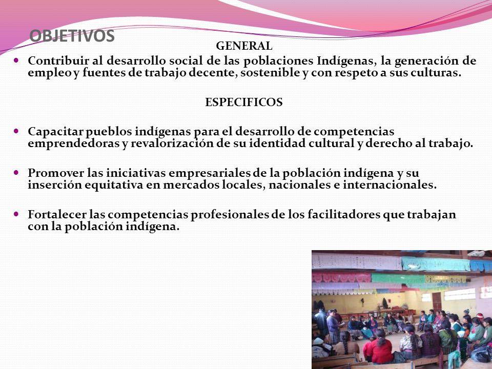 OBJETIVOS GENERAL Contribuir al desarrollo social de las poblaciones Indígenas, la generación de empleo y fuentes de trabajo decente, sostenible y con