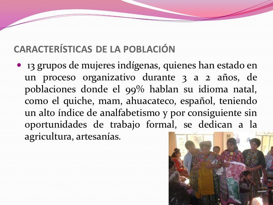CARACTERÍSTICAS DE LA POBLACIÓN 13 grupos de mujeres indígenas, quienes han estado en un proceso organizativo durante 3 a 2 años, de poblaciones donde
