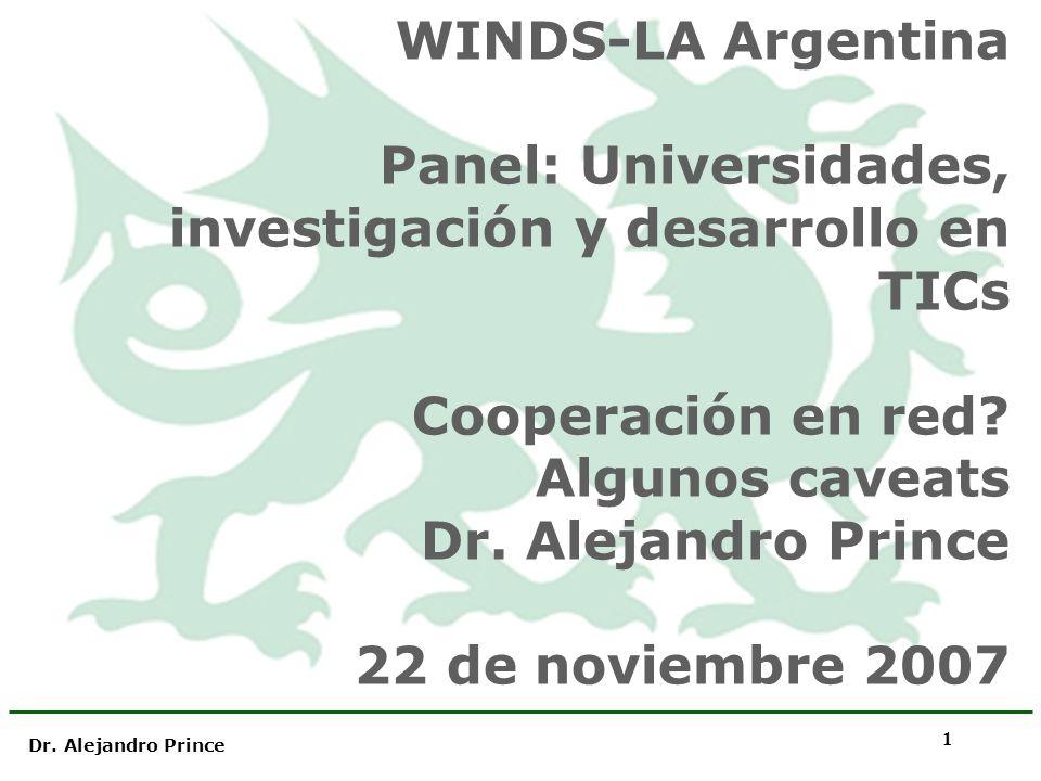 Dr. Alejandro Prince 1 WINDS-LA Argentina Panel: Universidades, investigación y desarrollo en TICs Cooperación en red? Algunos caveats Dr. Alejandro P