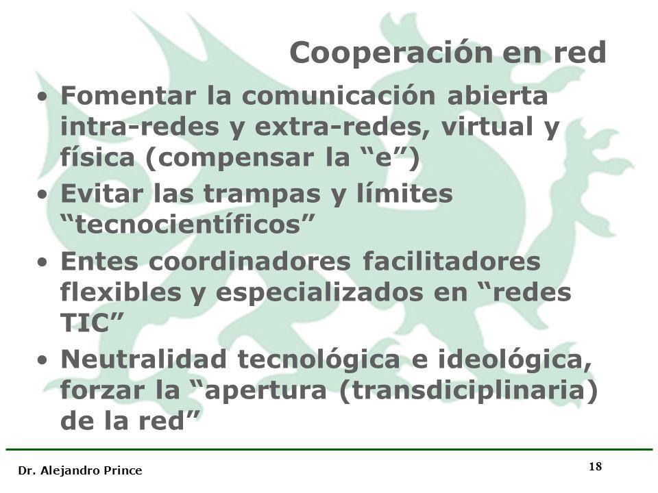 Dr. Alejandro Prince 18 Cooperación en red Fomentar la comunicación abierta intra-redes y extra-redes, virtual y física (compensar la e) Evitar las tr