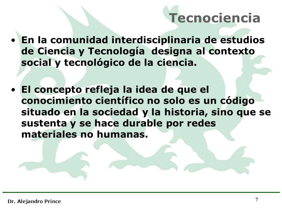 Dr. Alejandro Prince 7 Tecnociencia En la comunidad interdisciplinaria de estudios de Ciencia y Tecnología designa al contexto social y tecnológico de