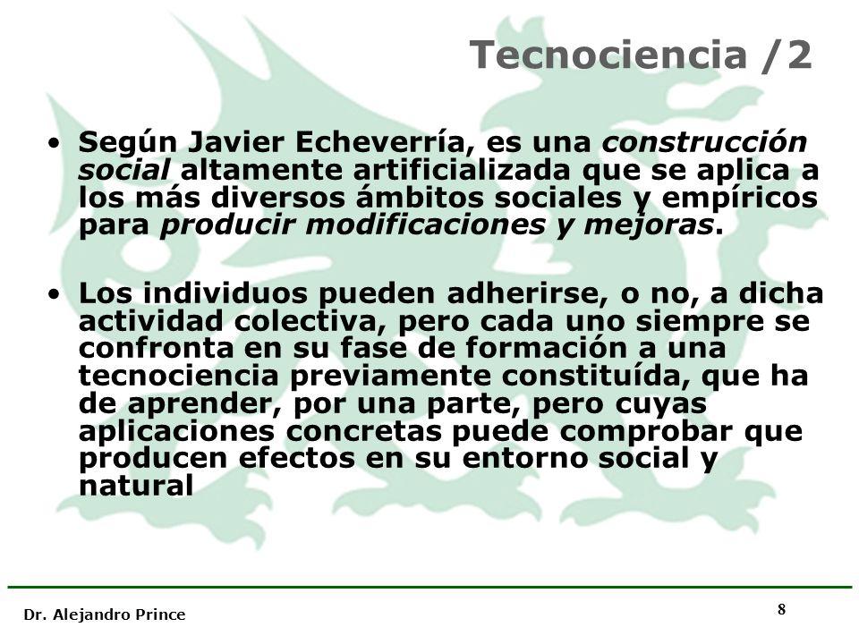 Dr. Alejandro Prince 8 Tecnociencia /2 Según Javier Echeverría, es una construcción social altamente artificializada que se aplica a los más diversos