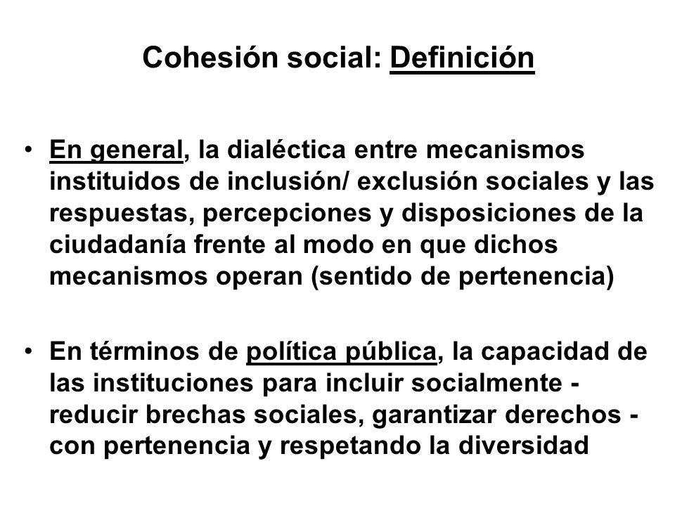 Cohesión social: Definición En general, la dialéctica entre mecanismos instituidos de inclusión/ exclusión sociales y las respuestas, percepciones y d