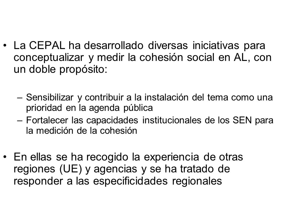 La CEPAL ha desarrollado diversas iniciativas para conceptualizar y medir la cohesión social en AL, con un doble propósito: –Sensibilizar y contribuir