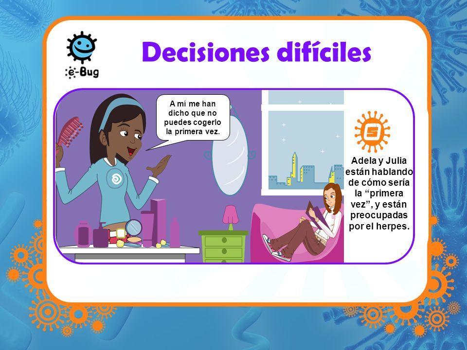Decisiones difíciles Adela y Julia están hablando de cómo sería la primera vez, y están preocupadas por el herpes. A mí me han dicho que no puedes cog