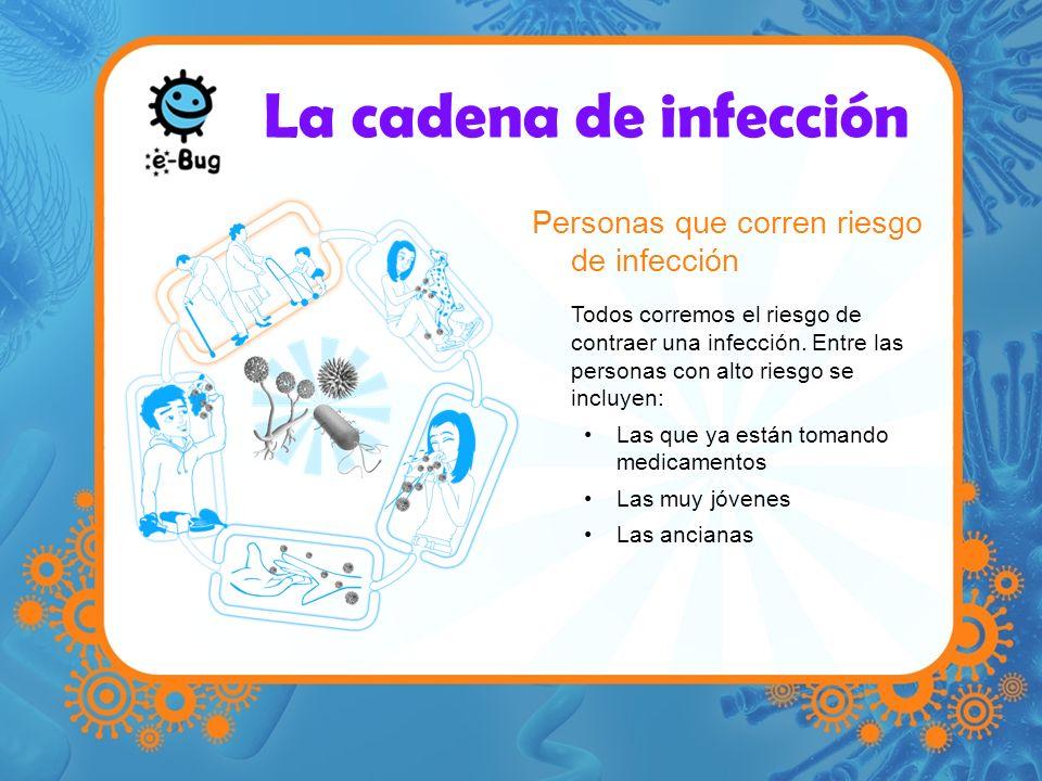 La cadena de infección Personas que corren riesgo de infección Todos corremos el riesgo de contraer una infección. Entre las personas con alto riesgo
