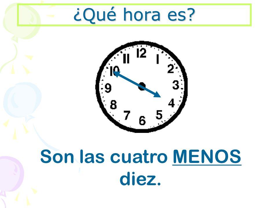 ¿Qué hora es? Son las cuatro MENOS diez.