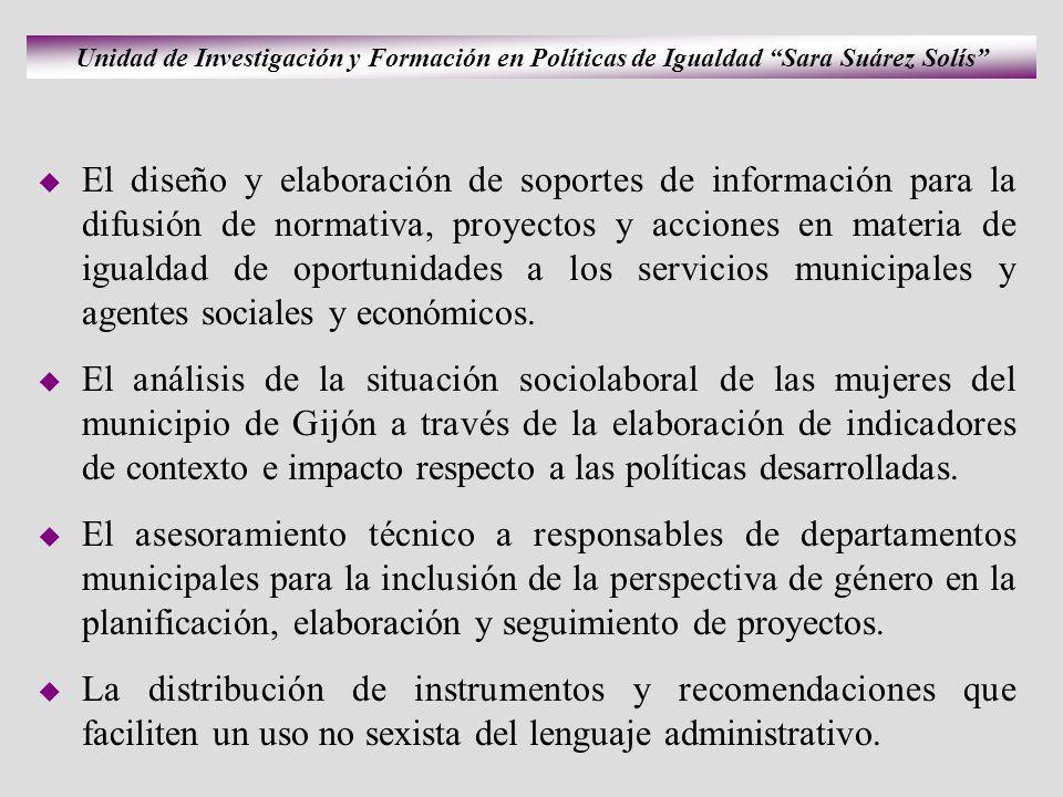 Unidad de Investigación y Formación en Políticas de Igualdad Sara Suárez Solís El diseño y elaboración de soportes de información para la difusión de normativa, proyectos y acciones en materia de igualdad de oportunidades a los servicios municipales y agentes sociales y económicos.